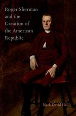 Roger Sherman and the Creation of the American Republic - Mark David Hall