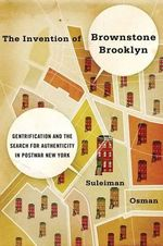 The Invention of Brownstone Brooklyn : Gentrification and the Search for Authenticity in Postwar New York - Suleiman Osman