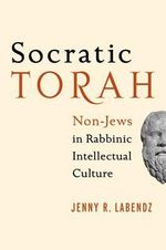 Socratic Torah : Non-Jews in Rabbinic Intellectual Culture - Jenny R. Labendz