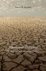 Abrahamic Religions : On the Uses and Abuses of History - Aaron W. Hughes