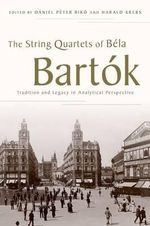 The String Quartets of Bela Bartok : Tradition and Legacy in Analytical Perspective
