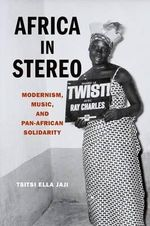 Africa in Stereo : Modernism, Music, and Pan-African Solidarity - Tsitsi Ella Jaji