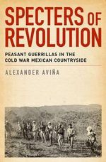 Specters of Revolution : Peasant Guerrillas in the Cold War Mexican Countryside - Alexander Avina