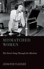 Mismatched Women : The Siren's Song Through the Machine - Jennifer Fleeger