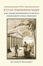The Civic Constitution : Civic Visions and Struggles in the Path Toward Constitutional Democracy - Elizabeth Beaumont