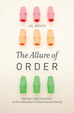 The Allure of Order : High Hopes, Dashed Expectations, and the Troubled Quest to Remake American Schooling - Jal Mehta