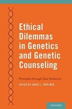 Ethical Dilemmas in Genetics and Genetic Counseling : Principles Through Case Scenarios - Janice L. Berliner