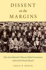 Dissent on the Margins : How Soviet Jehovah's Witnesses Defied Communism and Lived to Preach About it - Emily B. Baran