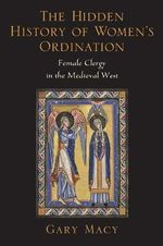 The Hidden History of Women's Ordination : Female Clergy in the Medieval West - Gary Macy