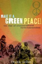 Make it a Green Peace! : The Rise of a Countercultural Environmentalism - Frank Zelko