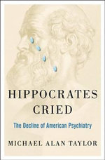 Hippocrates Cried : The Decline of American Psychiatry - Michael Alan Taylor