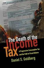 The Death of the Income Tax : A Progressive Consumption Tax and the Path to Fiscal Reform - Daniel S. Goldberg