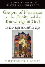 Gregory of Nazianzus on the Trinity and the Knowledge of God : In Your Light We Shall See Light - Christopher A. Beeley