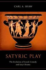 Satyric Play : The Evolution of Greek Comedy and Satyr Drama - Carl A. Shaw