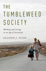 The Tumbleweed Society : Working and Caring in an Age of Insecurity - Allison J. Pugh