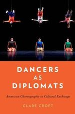 Dancers as Diplomats : American Choreography in Cultural Exchange - Clare Croft