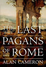 The Last Pagans of Rome : Identity Politics and Transnational Aspirations - Alan Cameron