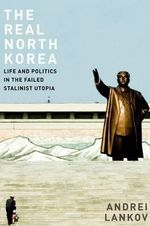 The Real North Korea : Life and Politics in the Failed Stalinist Utopia - Andrei Lankov