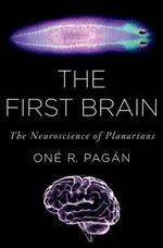 The First Brain : The Neuroscience of Planarians - One R. Pagan