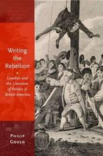 Writing the Rebellion : Loyalists and the Literature of Politics in British America - Philip Gould