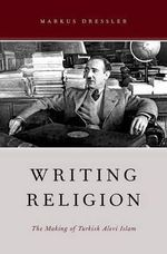 Writing Religion : The Making of Turkish Alevi Islam - Markus Dressler