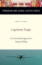 Legitimate Target : A Criteria-Based Approach to Targeted Killing - Amos N. Guiora