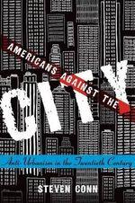 Americans Against the City : Anti-Urbanism in the Twentieth Century - Steven Conn