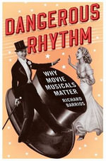 Dangerous Rhythm : Why Movie Musicals Matter - Richard Barrios