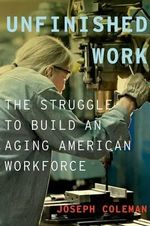 Unfinished Work : The Struggle to Build an Aging American Workforce - Joseph Coleman