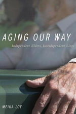 Aging Our Way : Independent Elders, Interdependent Lives - Meika Loe