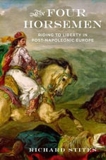 The Four Horsemen : Riding to Liberty in Post-Napoleonic Europe - Richard Stites
