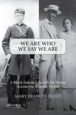 We Are Who We Say We Are : A Black Family's Search for Home Across the Atlantic World - Geraldine R Segal Professor of American Social Thought and Professor of History Mary Frances Berry