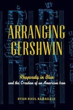 Arranging Gershwin : Rhapsody in Blue and the Creation of an American Icon - Ryan Banagale