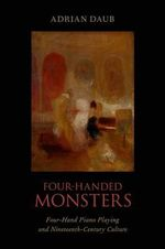 Four-Handed Monsters : Four-Hand Piano Playing and Nineteenth-Century Culture - Adrian Daub