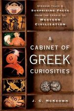 A Cabinet of Greek Curiosities : Strange Tales and Surprising Facts from the Cradle of Western Civilization - J.C. McKeown