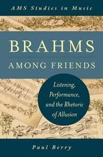 Brahms Among Friends : Listening, Performance, and the Rhetoric of Allusion - Paul Berry