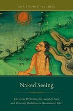Naked Seeing : The Great Perfection, the Wheel of Time, and Visionary Buddhism in Renaissance Tibet - Christopher Hatchell