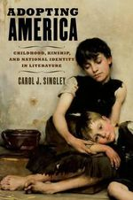 Adopting America : Childhood, Kinship, and National Identity in Literature - Carol J. Singley
