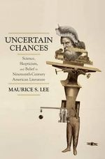 Uncertain Chances : Science, Skepticism, and Belief in Nineteenth-century American Literature - Maurice S. Lee