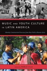 Music and Youth Culture in Latin America : Identity Construction Processes from New York to Buenos Aires