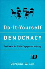 Do-it-Yourself Democracy : The Rise of the Public Engagement Industry - Caroline W. Lee