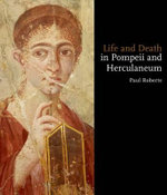 Life and Death in Pompeii and Herculaneum - Paul Roberts