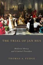 The Trial of Jan Hus : Medieval Heresy and Criminal Procedure - Thomas A. Fudge