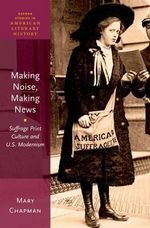 Making Noise, Making News : Suffrage Print Culture and U.S. Modernism - Mary Chapman