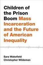 Children of the Prison Boom : Mass Incarceration and the Future of American Inequality - Sara Wakefield