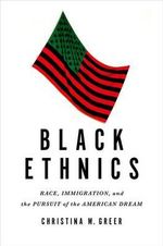 Black Ethnics : Race, Immigration, and the Pursuit of the American Dream - Christina M. Greer