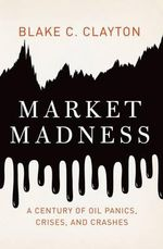Market Madness : A Century of Oil Panics, Crises, and Crashes - Blake C. Clayton