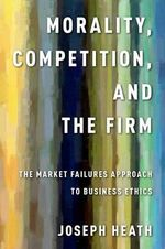 Morality, Competition, and the Firm : The Market Failures Approach to Business Ethics - Joseph Heath