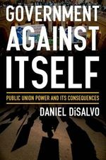 Government Against Itself : How Public Employee Unions Weaken America's Government and Economy - Daniel DiSalvo