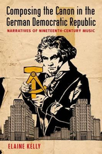 Composing the Canon in the German Democratic Republic : Narratives of Nineteenth-Century Music - Elaine Kelly